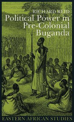 Political Power Pre Colonial Buganda by Richard J. Reid