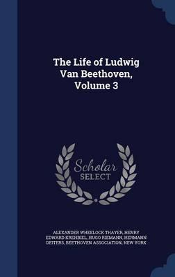 Life of Ludwig Van Beethoven, Volume 3 by Alexander Wheelock Thayer