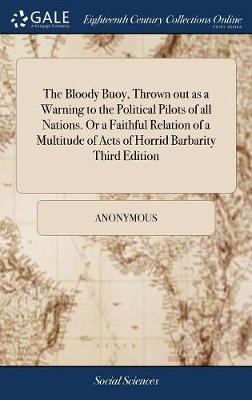 The Bloody Buoy, Thrown Out as a Warning to the Political Pilots of All Nations. or a Faithful Relation of a Multitude of Acts of Horrid Barbarity Third Edition by Anonymous
