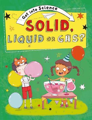 Get Into Science: Solid, Liquid or Gas? book