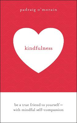 Kindfulness: Be a true friend to yourself - with mindful self-compassion by Padraig O'Morain