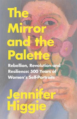The Mirror and the Palette: Rebellion, Revolution and Resilience: 500 Years of Women's Self-Portraits by Jennifer Higgie