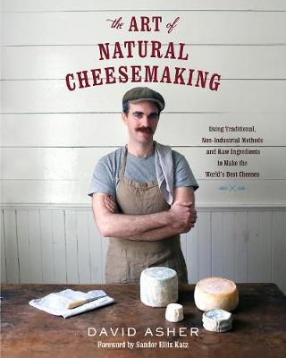 The Art of Natural Cheesemaking by David Asher