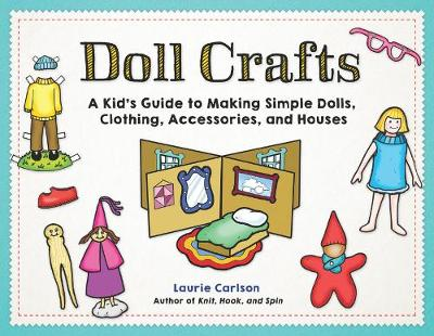 Doll Crafts: A Kid's Guide to Making Simple Dolls, Clothing, Accessories, and Houses by Laurie Carlson