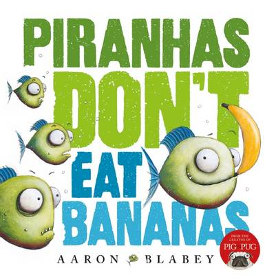 Piranhas Don't Eat Bananas by Aaron Blabey