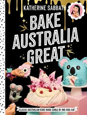 Bake Australia Great: Classic Australian Icons Made Edible by One Kool Kat by Katherine Sabbath