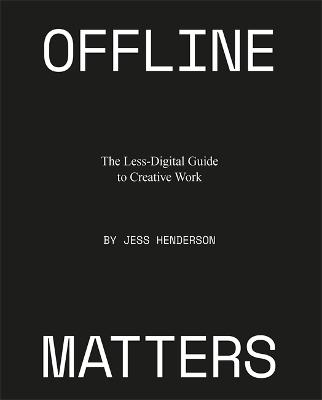 Offline Matters: The Less-Digital Guide to Creative Work by Jess Henderson