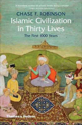 Islamic Civilization in Thirty Lives by Chase F. Robinson