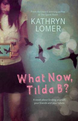 What Now, Tilda B?                                                      A novel about finding yourself, your friends and your future. by Kathryn Lomer