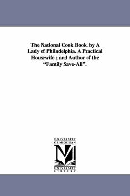 National Cook Book. by a Lady of Philadelphia. a Practical Housewife; And Author of the Family Save-All. by Hannah Mary Peterson