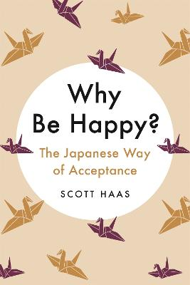 Why Be Happy?: The Japanese Way of Acceptance by Scott Haas