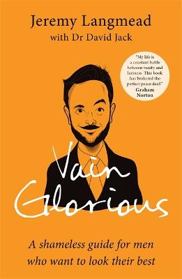Vain Glorious: A shameless guide for men who want to look their best by Jeremy Langmead