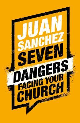 7 Dangers Facing Your Church by Juan Sanchez