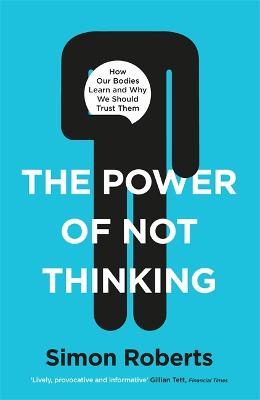 The Power of Not Thinking: How Our Bodies Learn and Why We Should Trust Them by Dr Simon Roberts