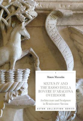 Sixtus IV and the Basso Della Rovere D'Aragona Overdoor: Architecture and Sculpture in Renaissance Savoan by Mauro Mussolin