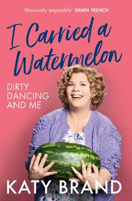 I Carried a Watermelon: Dirty Dancing and Me by Katy Brand