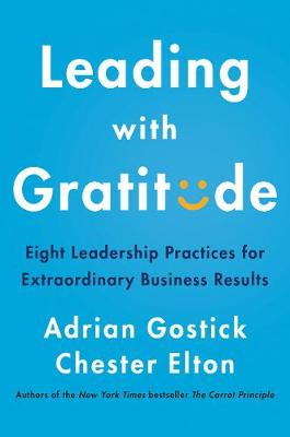 Leading with Gratitude: Eight Leadership Practices for Extraordinary Business Results by Adrian Gostick