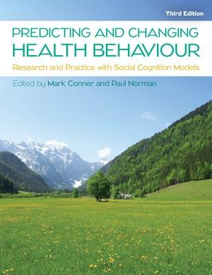 Predicting and Changing Health Behaviour: Research and Practice with Social Cognition Models by Mark Conner