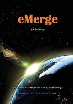 eMerge: An Anthology of Creative Writing from Master of Professional Practice (Creative Writing) students at the University of the Sunshine Coast by Jade Dor