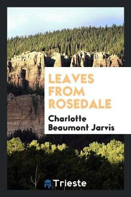 Leaves from Rosedale by Charlotte Beaumont Jarvis