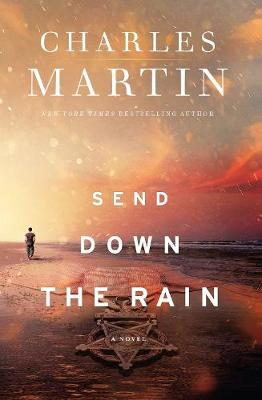 Send Down the Rain: New from the author of The Mountains Between Us and the New York Times bestseller Where the River Ends by Charles Martin