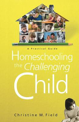 Homeschooling the Challenging Child by Christine Field