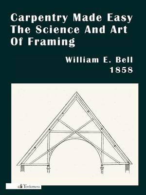 Carpentry Made Easy; Or, The Science And Art Of Framing by William E. Bell
