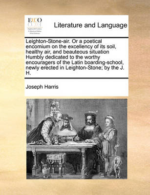 Leighton-Stone-Air. or a Poetical Encomium on the Excellency of Its Soil, Healthy Air, and Beauteous Situation Humbly Dedicated to the Worthy Encouragers of the Latin Boarding-School, Newly Erected in Leighton-Stone; By the J. H. book