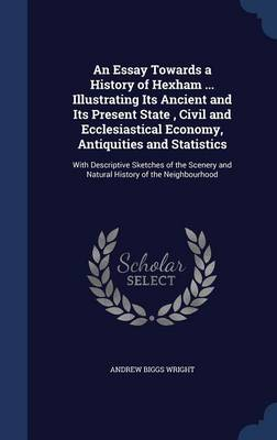 Essay Towards a History of Hexham ... Illustrating Its Ancient and Its Present State, Civil and Ecclesiastical Economy, Antiquities and Statistics by Andrew Biggs