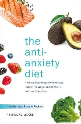 The Anti-Anxiety Diet: A Whole Body Programme to Stop Racing Thoughts, Banish Worry and Live Panic-Free by Ali Miller