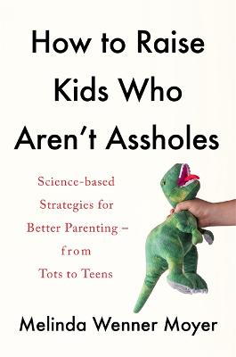 How to Raise Kids Who Aren't Assholes: Science-based strategies for better parenting - from tots to teens book
