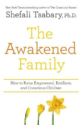 The Awakened Family: How to Raise Empowered, Resilient, and Conscious Children. by Dr Shefali Tsabary