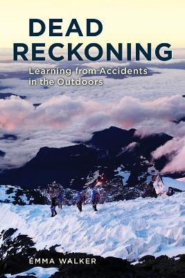 Dead Reckoning: Learning from Accidents in the Outdoors by Emma Walker