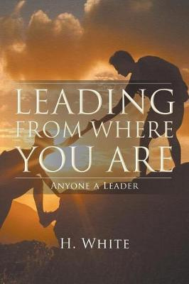Leading From Where You Are: Anyone a Leader by H White