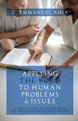 Applying the Word to Human Problems & Issues: A Topical Bible Reference Guide for Christian Counselors & Leaders by C Emmanuel Ahia