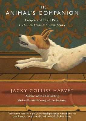 The Animal's Companion: People and their Pets, a 26,000-Year Love Story by Jacky Colliss Harvey