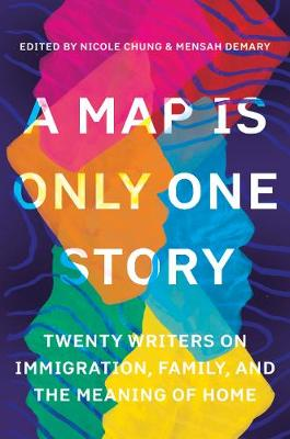 Map Is Only One Story: Twenty Writers on Immigration, Family, and the Meaning of Home by Nicole Chung