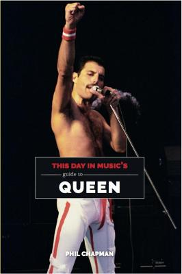 This Day in Music's Guide To Queen by Phil Chapman