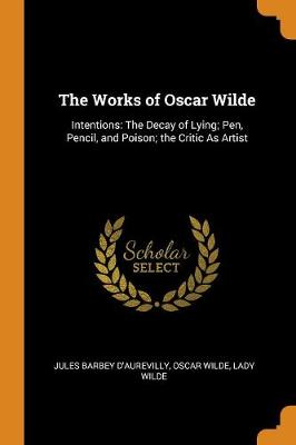 The Works of Oscar Wilde: Intentions: The Decay of Lying; Pen, Pencil, and Poison; The Critic as Artist by Oscar Wilde