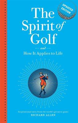 The Spirit of Golf and How it Applies to Life Updated Edition by Richard Allen