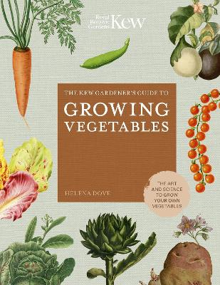 The Kew Gardener's Guide to Growing Vegetables: The Art and Science to Grow Your Own Vegetables by Helena Dove