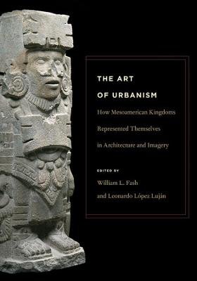 The Art of Urbanism - How Mesoamerican Kingdoms Represented Themselves in Architecture and Imagery by William L. Fash