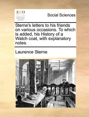 Sterne's Letters to His Friends on Various Occasions. to Which Is Added, His History of a Watch Coat, with Explanatory Notes. by Laurence Sterne