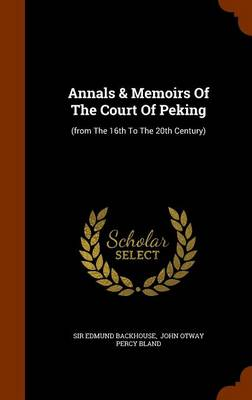 Annals & Memoirs of the Court of Peking: (From the 16th to the 20th Century) by Sir Edmund Backhouse
