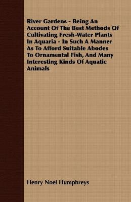 River Gardens - Being An Account Of The Best Methods Of Cultivating Fresh-Water Plants In Aquaria - In Such A Manner As To Afford Suitable Abodes To Ornamental Fish, And Many Interesting Kinds Of Aquatic Animals by Henry Noel Humphreys