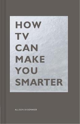 How TV Can Make You Smarter by Allison Shoemaker