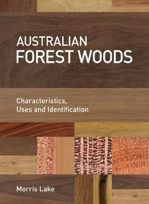 Australian Forest Woods: Characteristics, Uses and Identification by Morris Lake