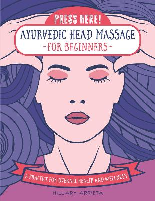 Press Here! Ayurvedic Head Massage for Beginners: A Practice for Overall Health and Wellness by Hillary Arrieta