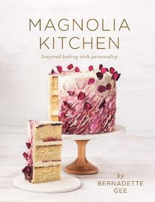 Magnolia Kitchen: Inspired baking with personality by Bernadette Gee