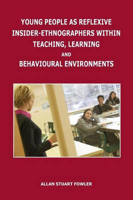 Young People as Reflexive Insider-Ethnographers Within Teaching, Learning and Behavioural Environments by Allan Stuart Fowler